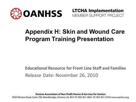 Appendix H: Skin and Wound Care Program Training Presentation Educational Resource for Front Line Staff and Families Release Date: November 26, 2010.