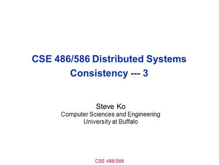 CSE 486/586 CSE 486/586 Distributed Systems Consistency --- 3 Steve Ko Computer Sciences and Engineering University at Buffalo.