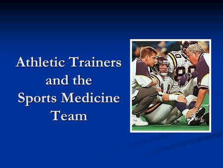 Athletic Trainers and the Sports Medicine Team. Today Athletic trainers Athletic trainers The team The team Who Who Responsibilities Responsibilities.