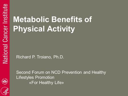 Metabolic Benefits of Physical Activity Richard P. Troiano, Ph.D. Second Forum on NCD Prevention and Healthy Lifestyles Promotion «For Healthy Life»