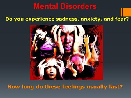 Do you experience sadness, anxiety, and fear? Mental Disorders How long do these feelings usually last?