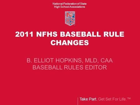 Take Part. Get Set For Life.™ National Federation of State High School Associations 2011 NFHS BASEBALL RULE CHANGES B. ELLIOT HOPKINS, MLD, CAA BASEBALL.