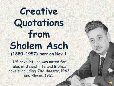 Creative Quotations from Sholem Asch (1880-1957) born on Nov 1 US novelist; He was noted for tales of Jewish life and Biblical novels including The Apostle,