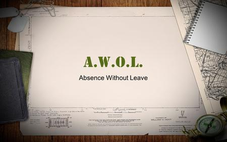 A.W.O.L. Absence Without Leave. A.W.O.L Absence Without Leave Military personnel become AWOL (Absence Without Leave) when they are absent from their post.