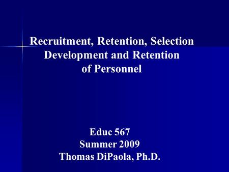 Recruitment, Retention, Selection Development and Retention of Personnel Educ 567 Summer 2009 Thomas DiPaola, Ph.D.