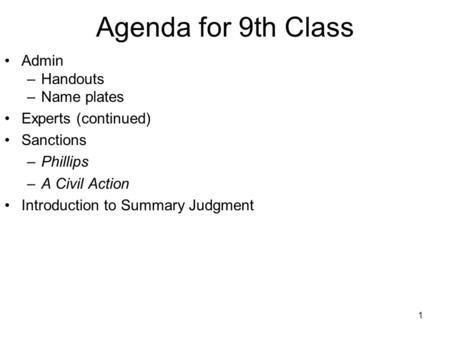 1 Agenda for 9th Class Admin –Handouts –Name plates Experts (continued) Sanctions –Phillips –A Civil Action Introduction to Summary Judgment.