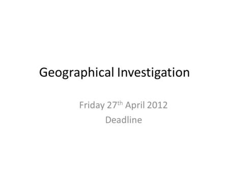 Geographical Investigation Friday 27 th April 2012 Deadline.