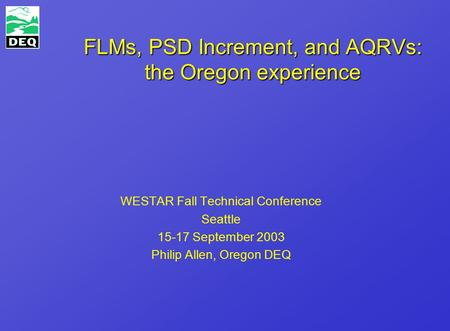 FLMs, PSD Increment, and AQRVs: the Oregon experience WESTAR Fall Technical Conference Seattle 15-17 September 2003 Philip Allen, Oregon DEQ.
