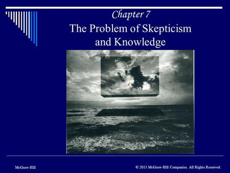 Chapter 7 The Problem of Skepticism and Knowledge McGraw-Hill © 2013 McGraw-Hill Companies. All Rights Reserved.