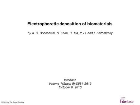 Electrophoretic deposition of biomaterials by A. R. Boccaccini, S. Keim, R. Ma, Y. Li, and I. Zhitomirsky Interface Volume 7(Suppl 5):S581-S613 October.