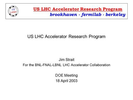 US LHC Accelerator Research Program Jim Strait For the BNL-FNAL-LBNL LHC Accelerator Collaboration DOE Meeting 18 April 2003 brookhaven - fermilab - berkeley.