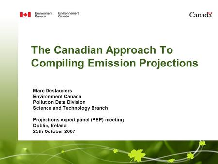 The Canadian Approach To Compiling Emission Projections Marc Deslauriers Environment Canada Pollution Data Division Science and Technology Branch Projections.