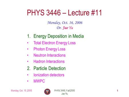 Monday, Oct. 16, 2006PHYS 3446, Fall 2006 Jae Yu 1 PHYS 3446 – Lecture #11 Monday, Oct. 16, 2006 Dr. Jae Yu 1.Energy Deposition in Media Total Electron.