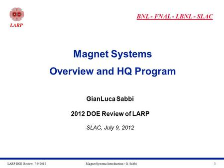 LARP DOE Review, 7/9/2012Magnet Systems Introduction – G. Sabbi 1 Magnet Systems Overview and HQ Program GianLuca Sabbi 2012 DOE Review of LARP SLAC, July.