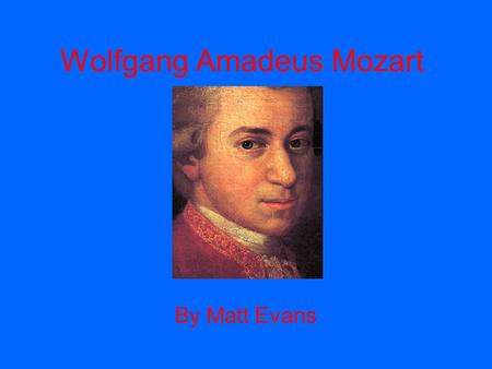 Wolfgang Amadeus Mozart By Matt Evans. Early Life Basic Facts Born January 27, 1756 Born in Salzburg, Austria Parents were Leopold Mozart and Anna Maria.