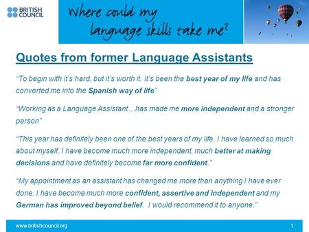 "Www.britishcouncil.org1 Quotes from former Language Assistants ""To begin with it's hard, but it's worth it. It's been the best year of my life and has."