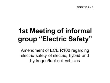 "1st Meeting of informal group ""Electric Safety"" Amendment of ECE R100 regarding electric safety of electric, hybrid and hydrogen/fuel cell vehicles SGS/ES."
