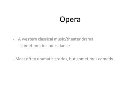 Opera -A western classical music/theater drama -sometimes includes dance - Most often dramatic stories, but sometimes comedy.