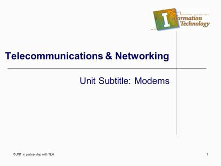 ©UNT in partnership with TEA1 Telecommunications & Networking Unit Subtitle: Modems.