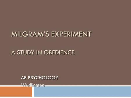 MILGRAM'S EXPERIMENT A STUDY IN OBEDIENCE AP PSYCHOLOGY Wadlington AP PSYCHOLOGY Wadlington.
