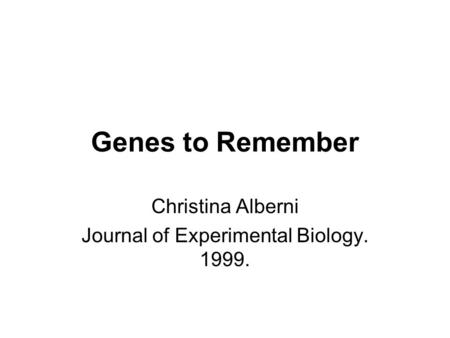Genes to Remember Christina Alberni Journal of Experimental Biology. 1999.