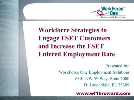 Www.wf1broward.com Workforce Strategies to Engage FSET Customers and Increase the FSET Entered Employment Rate Presented by: WorkForce One Employment Solutions.