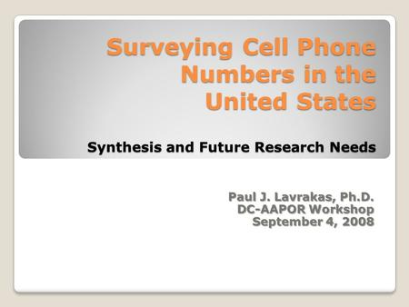 Surveying Cell Phone Numbers in the United States Synthesis and Future Research Needs Paul J. Lavrakas, Ph.D. DC-AAPOR Workshop September 4, 2008.