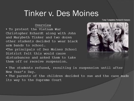 Tinker v. Des Moines Overview To protest the Vietnam War Christopher Echardt along with John and Marybeth Tinker and two dozen other students decided to.
