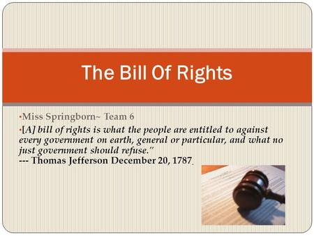 Miss Springborn~ Team 6 [A] bill of rights is what the people are entitled to against every government on earth, general or particular, and what no just.