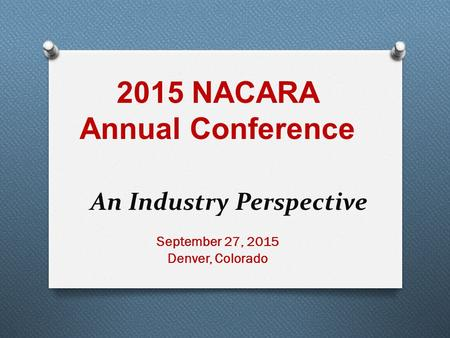 September 27, 2015 Denver, Colorado An Industry Perspective 2015 NACARA Annual Conference.