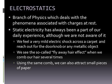 ELECTROSTATICS  Branch of Physics which deals with the phenomena associated with charges at rest.  Static electricity has always been a part of our daily.