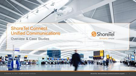 ShoreTel, the business communications expert. | © ShoreTel, Inc. 2015. All rights reserved worldwide. 1 ShoreTel Connect Unified Communications Overview.
