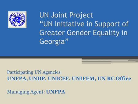 "UN Joint Project ""UN Initiative in Support of Greater Gender Equality in Georgia"" Participating UN Agencies: UNFPA, UNDP, UNICEF, UNIFEM, UN RC Office."