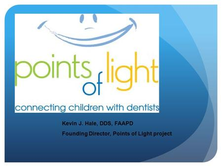 Kevin J. Hale, DDS, FAAPD Founding Director, Points of Light project.