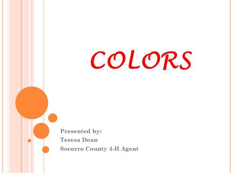 COLORS Presented by: Teresa Dean Socorro County 4-H Agent.
