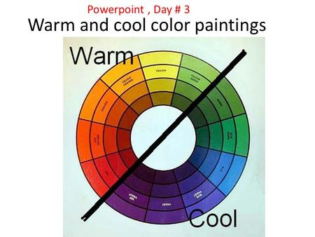 Warm and cool color paintings Powerpoint, Day # 3.