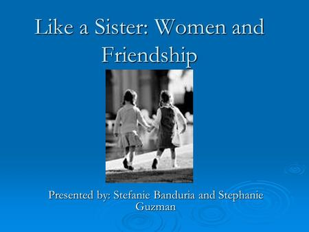Like a Sister: Women and Friendship Presented by: Stefanie Banduria and Stephanie Guzman.