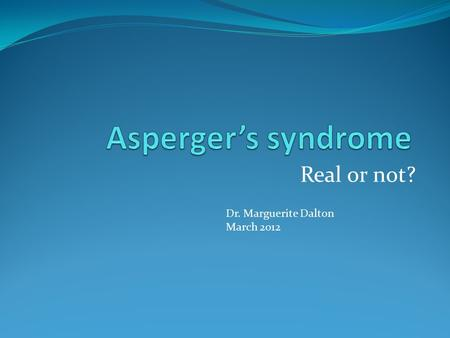 Real or not? Dr. Marguerite Dalton March 2012. ASD / Asperger's syndrome Spectrum of disorders ? Disorder for life?