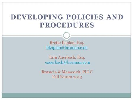 DEVELOPING POLICIES AND PROCEDURES Brette Kaplan, Esq. Erin Auerbach, Esq. Brustein & Manasevit, PLLC Fall Forum.