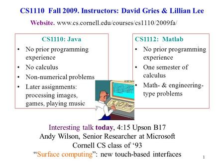 1 CS1110 Fall 2009. Instructors: David Gries & Lillian Lee CS1112: Matlab No prior programming experience One semester of calculus Math- & engineering-