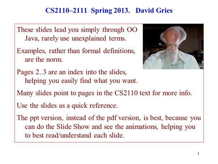 1 CS2110–2111 Spring 2013. David Gries These slides lead you simply through OO Java, rarely use unexplained terms. Examples, rather than formal definitions,