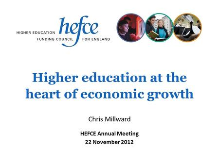 Higher education at the heart of economic growth HEFCE Annual Meeting 22 November 2012 Chris Millward.