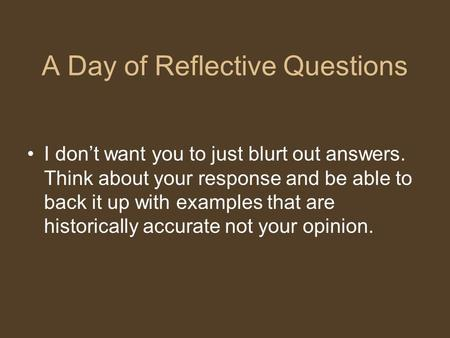 A Day of Reflective Questions I don't want you to just blurt out answers. Think about your response and be able to back it up with examples that are historically.