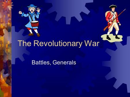 The Revolutionary War Battles, Generals. Review Slide  Up until 1776, most of the fighting centered around what area?  What are some disadvantages of.