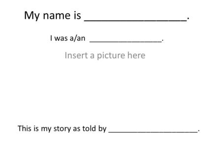 My name is _________________. I was a/an _________________. Insert a picture here This is my story as told by _____________________.