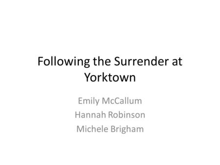 Following the Surrender at Yorktown Emily McCallum Hannah Robinson Michele Brigham.