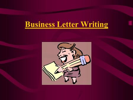 Business Letter Writing. Why Do We Write Business Letters? To communicate with people outside of your business or organization.