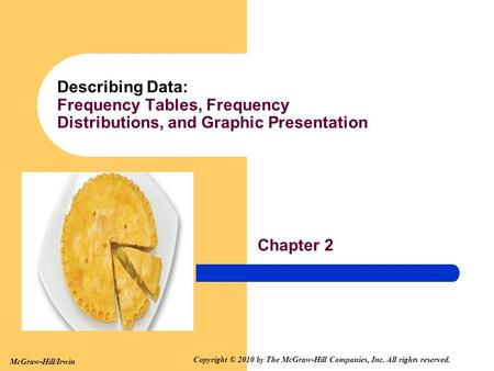 Chapter 2 Describing Data: Frequency Tables, Frequency Distributions, and Graphic Presentation McGraw-Hill/Irwin Copyright © 2010 by The McGraw-Hill Companies,