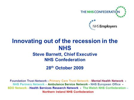 Innovating out of the recession in the NHS Steve Barnett, Chief Executive NHS Confederation 28 th October 2009 Foundation Trust Network - Primary Care.
