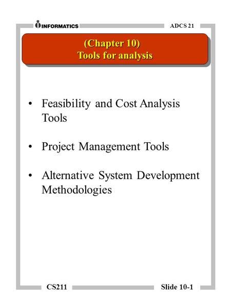 CS211 Slide 10-1 ADCS 21 Feasibility and Cost Analysis Tools Project Management Tools Alternative System Development Methodologies (Chapter 10) Tools for.